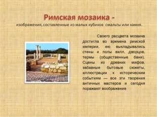 Своего расцвета мозаика достигла во времена римской империи, ею выкладывалис