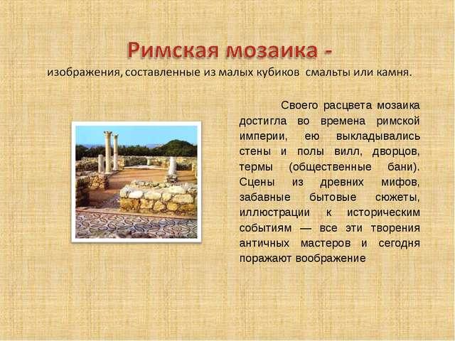 Своего расцвета мозаика достигла во времена римской империи, ею выкладывалис...