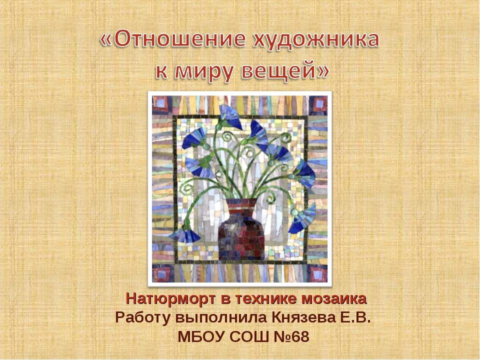 Натюрморт в технике мозаика Работу выполнила Князева Е.В. МБОУ СОШ №68