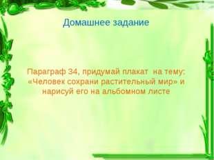 Параграф 34, придумай плакат на тему: «Человек сохрани растительный мир» и на