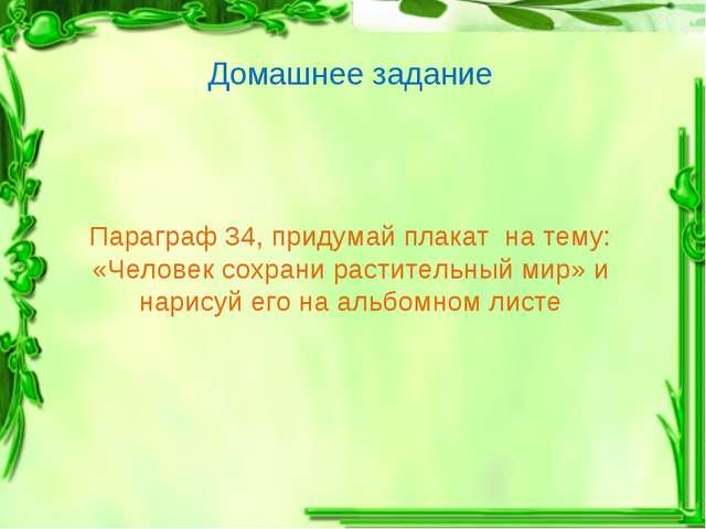 Параграф 34, придумай плакат на тему: «Человек сохрани растительный мир» и на...