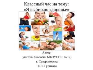 Классный час на тему: «Я выбираю здоровье» Автор: учитель биологии МБОУСОШ №1
