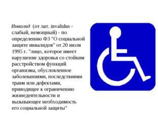 """Инвалид (от лат. invalidus - слабый, немощный) - по определению ФЗ """"О социал"""