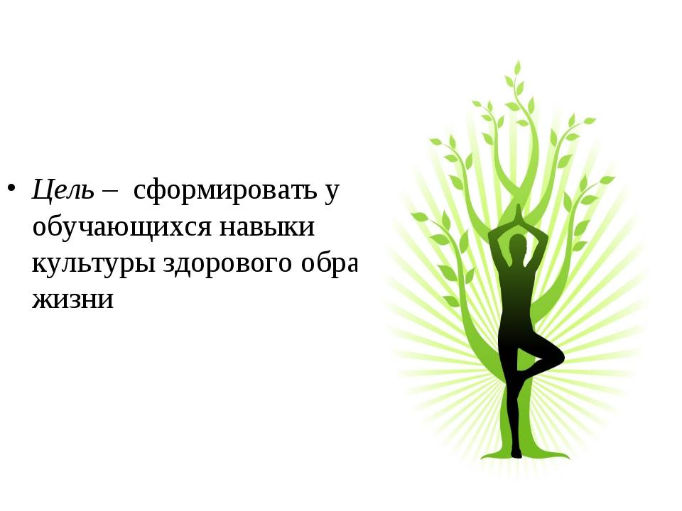 Цель – сформировать у обучающихся навыки культуры здорового образа жизни