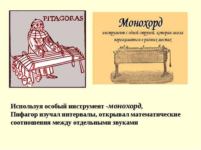 Используя особый инструмент-монохорд, Пифагоризучал интервалы, открывал мат...