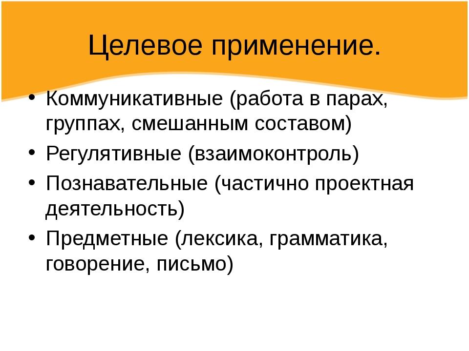 Целевое применение. Коммуникативные (работа в парах, группах, смешанным соста...