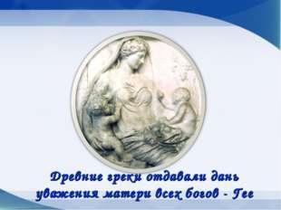 Древние греки отдавали дань уважения матери всех богов - Гее