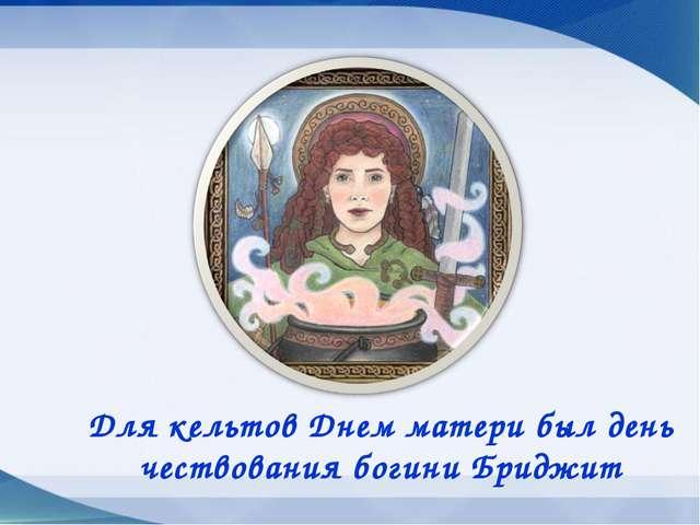 Для кельтов Днем матери был день чествования богини Бриджит