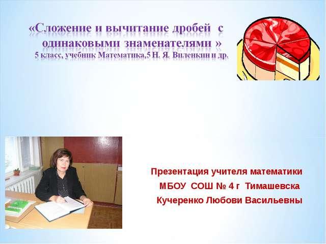 Презентация учителя математики МБОУ СОШ № 4 г Тимашевска Кучеренко Любови Вас...
