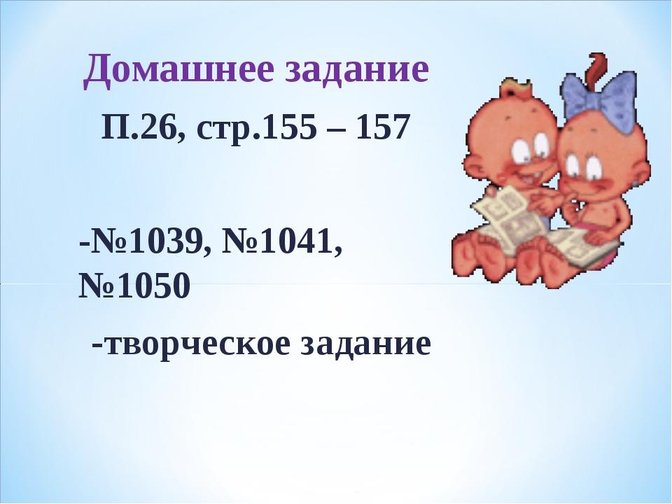 Домашнее задание П.26, стр.155 – 157 -№1039, №1041, №1050 -творческое задание