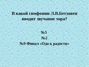 В какой симфонии Л.В.Бетховен вводит звучание хора? №5 №2 №9 Финал «Ода к рад