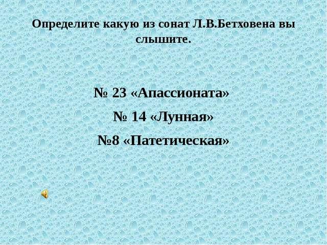 Определите какую из сонат Л.В.Бетховена вы слышите. № 23 «Апассионата» № 14 «...