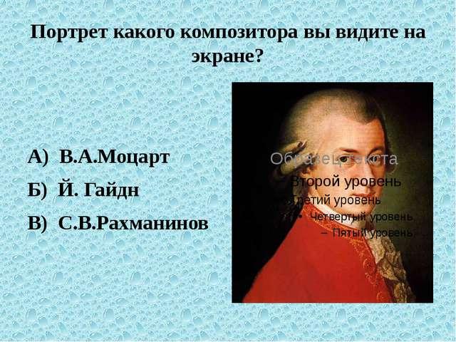 Портрет какого композитора вы видите на экране? А) В.А.Моцарт Б) Й. Гайдн В)...