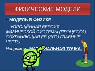 ФИЗИЧЕСКИЕ МОДЕЛИ МОДЕЛЬ В ФИЗИКЕ – УПРОЩЁННАЯ ВЕРСИЯ ФИЗИЧЕСКОЙ СИСТЕМЫ (ПР