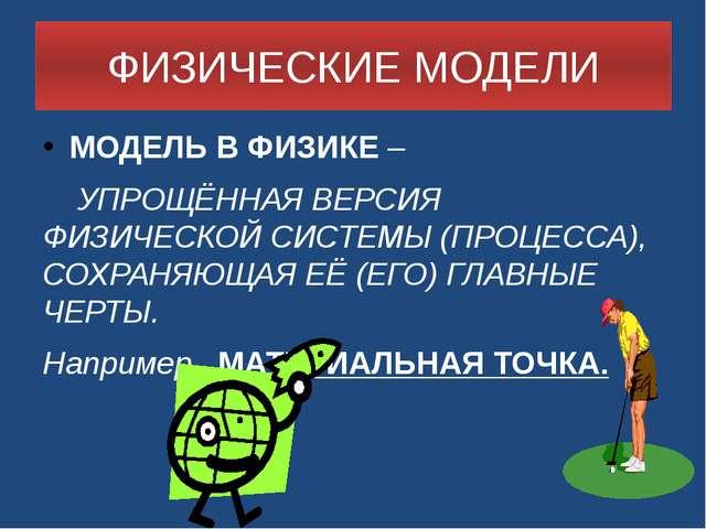 ФИЗИЧЕСКИЕ МОДЕЛИ МОДЕЛЬ В ФИЗИКЕ – УПРОЩЁННАЯ ВЕРСИЯ ФИЗИЧЕСКОЙ СИСТЕМЫ (ПР...