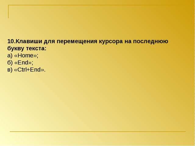 10.Клавиши для перемещения курсора на последнюю букву текста: а) «Home»; б) «...