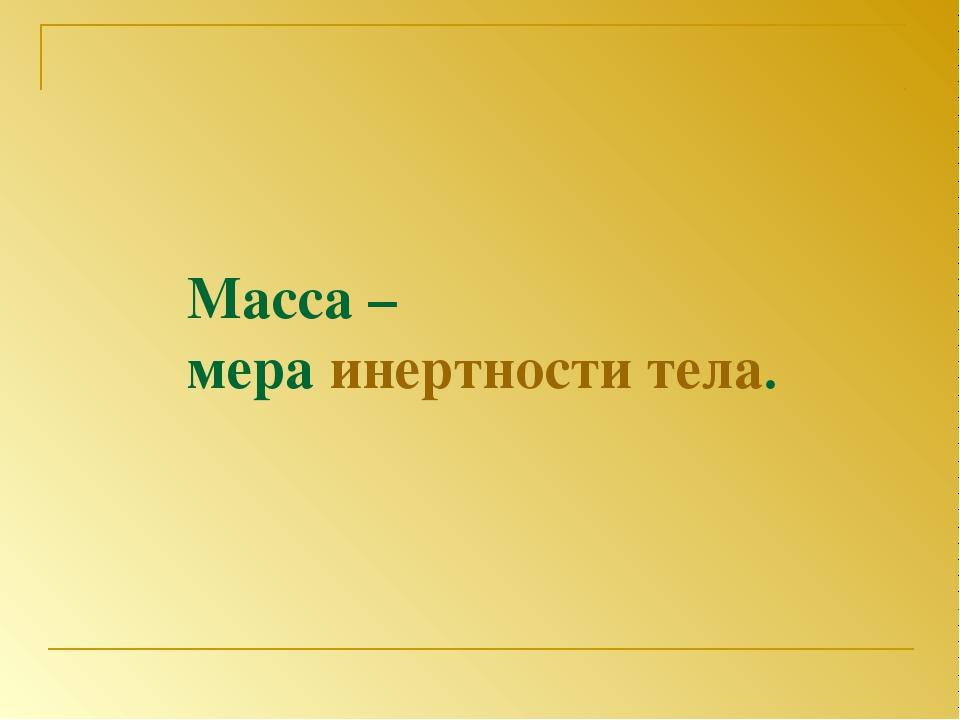 Масса – мера инертности тела.