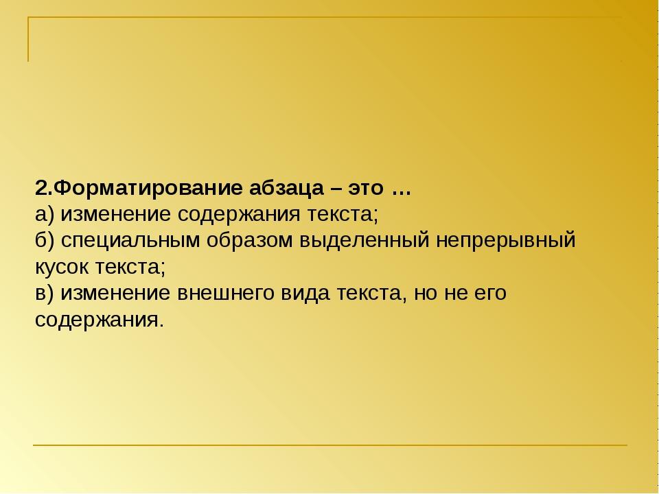 2.Форматирование абзаца – это … а) изменение содержания текста; б) специальны...