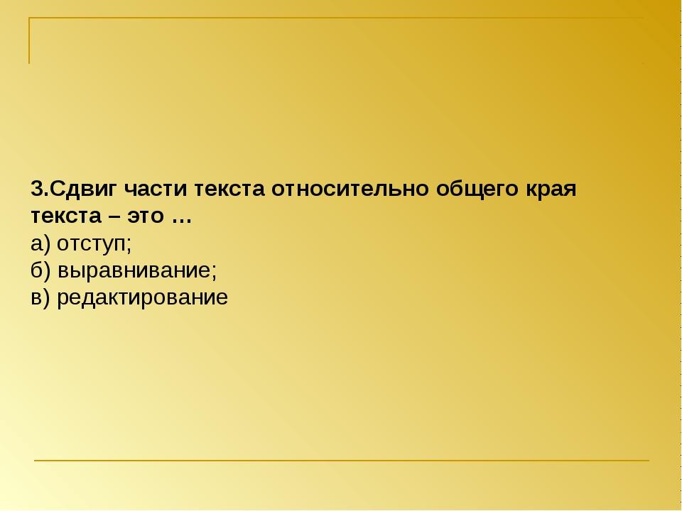 3.Сдвиг части текста относительно общего края текста – это … а) отступ; б) вы...