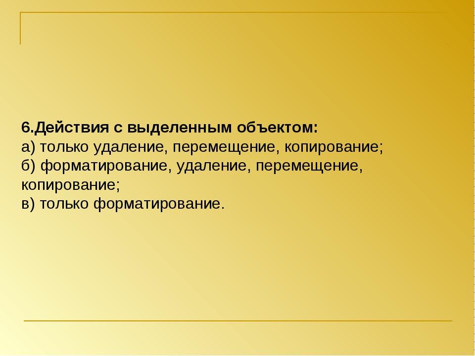 6.Действия с выделенным объектом: а) только удаление, перемещение, копировани...