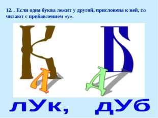 12. . Если одна буква лежит у другой, прислонена к ней, то читают с прибавлен