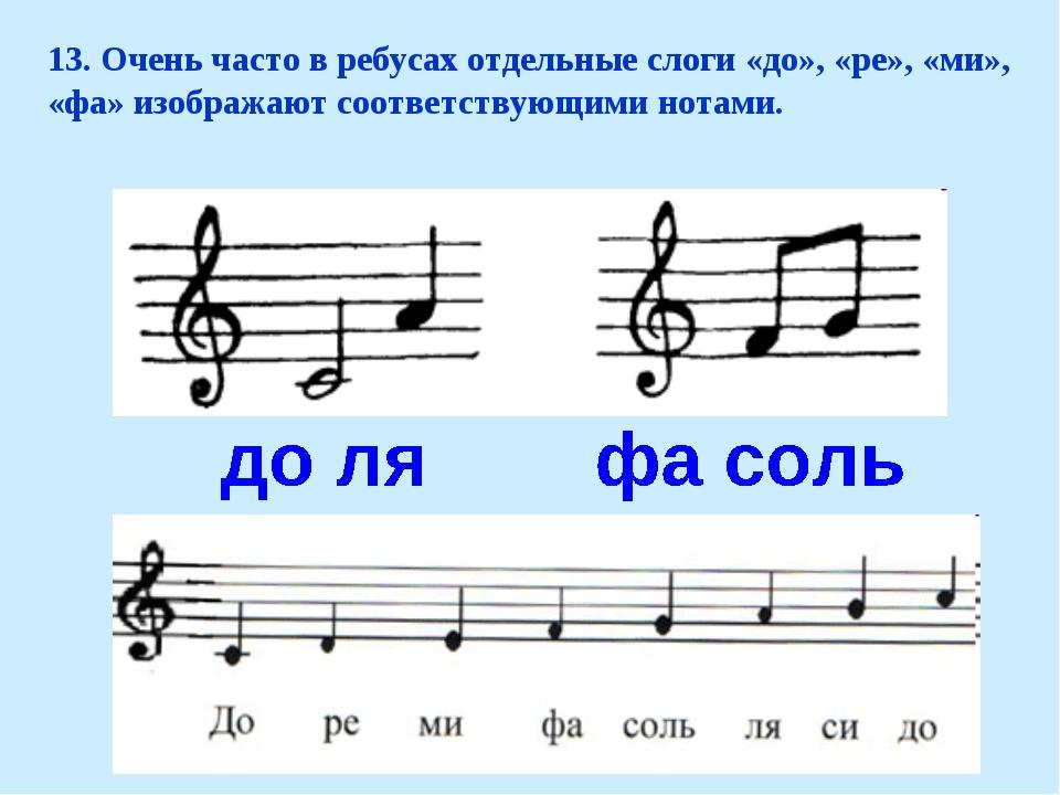 13. Очень часто в ребусах отдельные слоги «до», «ре», «ми», «фа» изображают с...