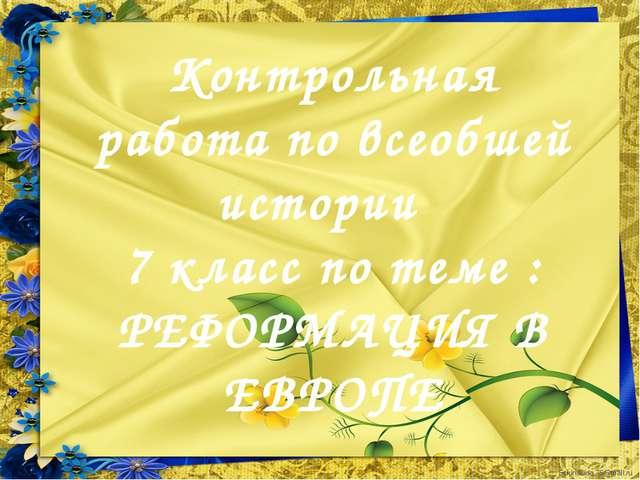 Контрольная работа по всеобшей истории 7 класс по теме : РЕФОРМАЦИЯ В ЕВРОПЕ...