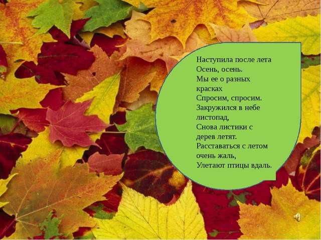 Наступила после лета Осень, осень. Мы ее о разных красках Спросим, спросим....