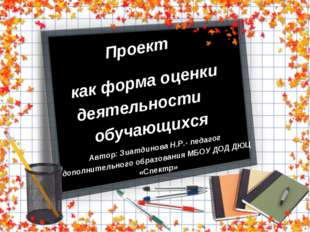 Проект как форма оценки деятельности обучающихся Автор: Зиатдинова Н.Р.- педа