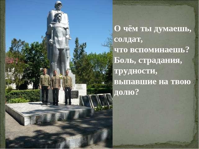 О чём ты думаешь, солдат, что вспоминаешь? Боль, страдания, трудности, выпавш...