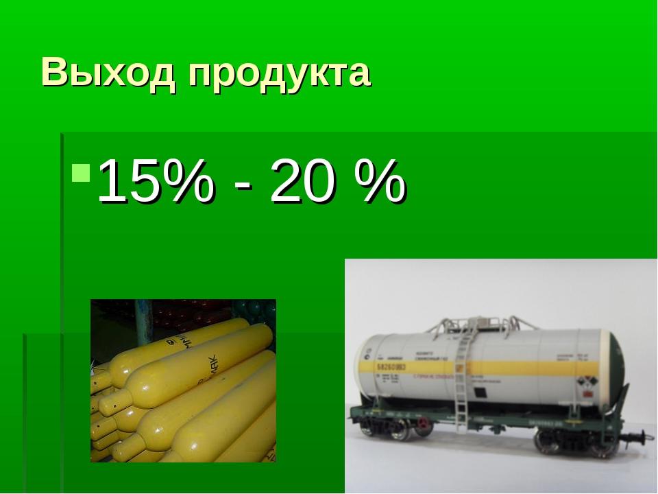 Выход продукта 15% - 20 %