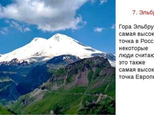 7. Эльбрус Гора Эльбрус - самая высокая точка в России, и некоторые люди счит