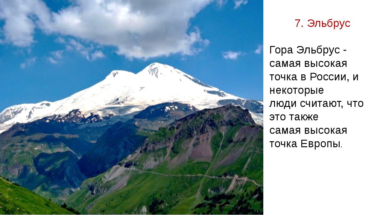 7. Эльбрус Гора Эльбрус - самая высокая точка в России, и некоторые люди счит...