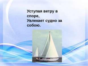 Уступая ветру в споре, Увлекает судно за собою.