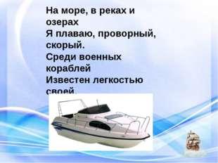 На море, в реках и озерах Я плаваю, проворный, скорый. Среди военных кораблей