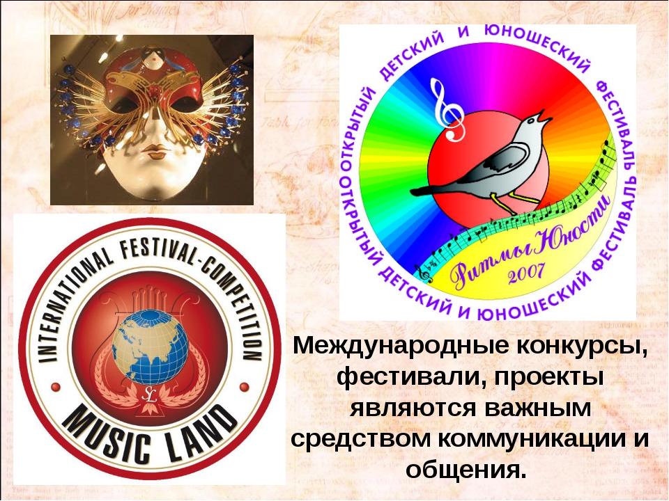 Международные конкурсы, фестивали, проекты являются важным средством коммуник...