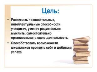 Цель: Развивать познавательные, интеллектуальные способности учащихся, умения