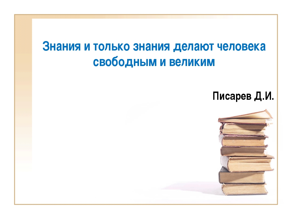 Знания и только знания делают человека свободным и великим Писарев Д.И.