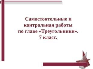 Самостоятельные и контрольная работы по главе «Треугольники». 7 класс.