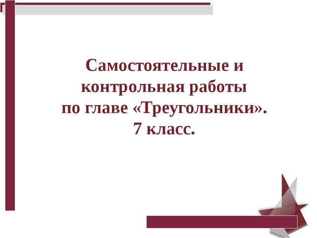 Презентация по геометрии Самостоятельные и контрольная работы по  Самостоятельные и контрольная работы по главе Треугольники 7 класс