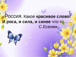 «Россия. Какое красивое слово! И роса, и сила, и синее что-то……