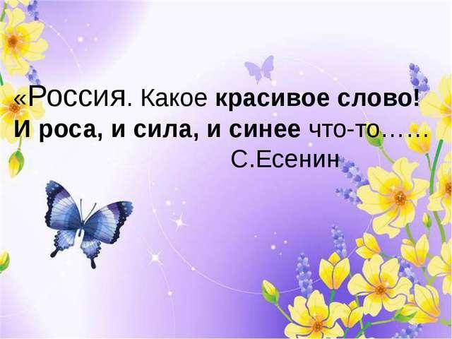 «Россия. Какое красивое слово! И роса, и сила, и синее что-то…… ...