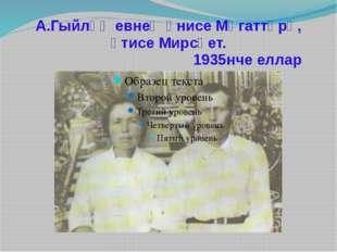 А.Гыйләҗевнең әнисе Мөгаттәрә, әтисе Мирсәет. 1935нче еллар