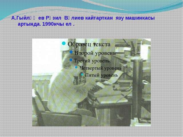 А.Гыйләҗев Рәзил Вәлиев кайтарткан язу машинкасы артында. 1990нчы ел .