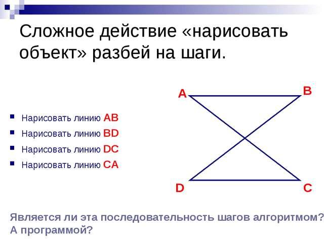 Сложное действие «нарисовать объект» разбей на шаги. Нарисовать линию AB Нари...
