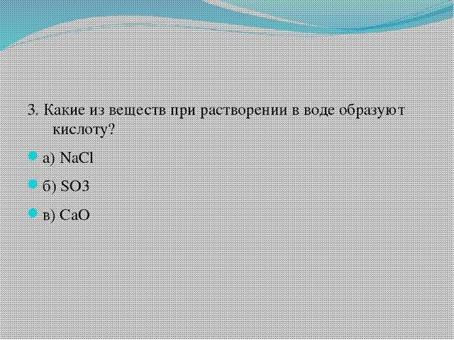 3. Какие из веществ при растворении в воде образуют кислоту? а) NaCl б) SO3...