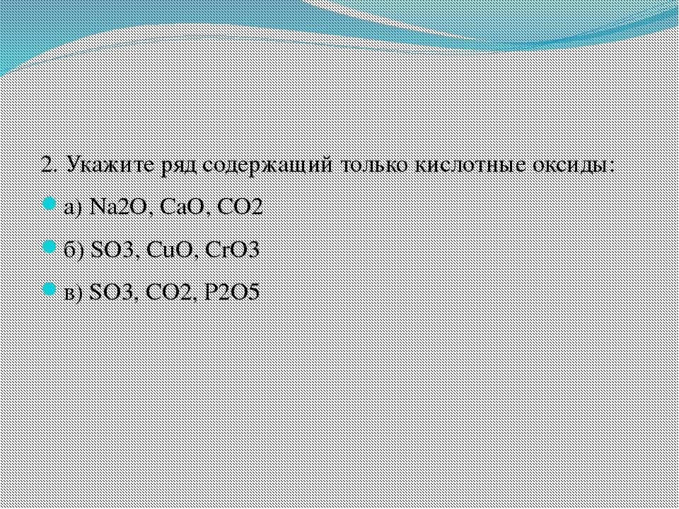 2. Укажите ряд содержащий только кислотные оксиды: а) Na2O, CaO, CO2 б) SO3,...