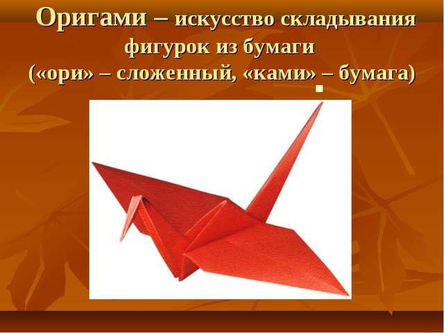 Оригами – искусство складывания фигурок из бумаги («ори» – сложенный, «ками»...