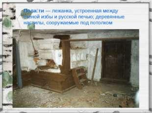 Пола́ти— лежанка, устроенная между стеной избы и русской печью; деревянные н