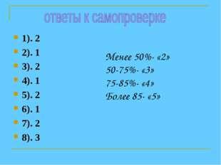 1). 2 2). 1 3). 2 4). 1 5). 2 6). 1 7). 2 8). 3 Менее 50%- «2» 50-75%- «3» 75